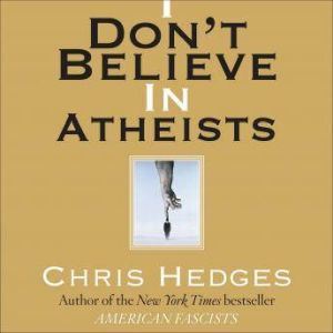 I Don't Believe in Atheists, Chris Hedges