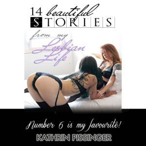14 Beautiful Stories From My Lesbian Life: Number 6 is my Favorite, Kathrin Pissinger