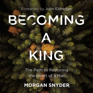 Becoming a King The Path to Restoring the Heart of a Man, Morgan Snyder
