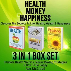 Health: Money: Happiness: Discover The Secrets To Life: Health, Wealth & Happiness: 3 Books in 1: Ultimate Health Secrets, Money Making Strategies & How To Be Happy, Ace McCloud