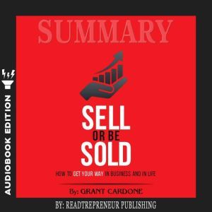Summary of Sell or Be Sold: How to Get Your Way in Business and in Life by Grant Cardone, Readtrepreneur Publishing