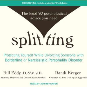 Splitting Protecting Yourself While Divorcing Someone With Borderline or Narcissistic Personality Disorder, Bill Eddy