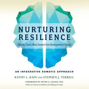 Nurturing Resilience Helping Clients Move Forward from Developmental Trauma--An Integrative Somatic Approach, Kathy L. Kain