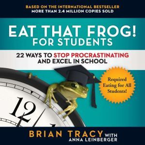Eat That Frog! for Students: 22 Ways to Stop Procrastinating and Excel in School, Brian Tracy