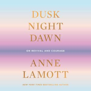 Dusk, Night, Dawn: On Revival and Courage, Anne Lamott