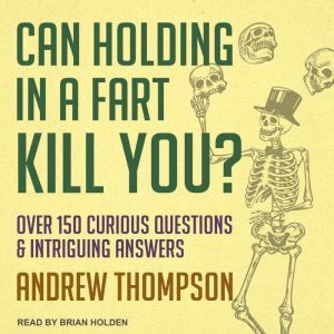 Can Holding in a Fart Kill You? Over 150 Curious Questions and Intriguing Answers, Andrew Thompson