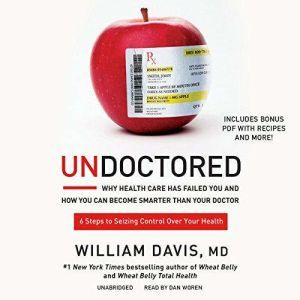 Undoctored Why Health Care Has Failed You and How You Can Become Smarter Than Your Doctor, William Davis, MD