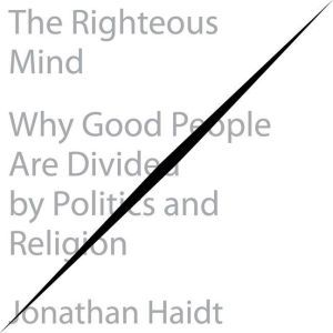 The Righteous Mind Why Good People Are Divided by Politics and Religion, Jonathan Haidt