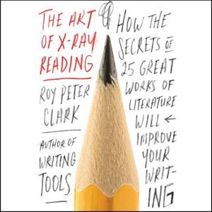 The Art of X-Ray Reading: How the Secrets of 25 Great Works of Literature Will Improve Your Writing, Roy Peter Clark
