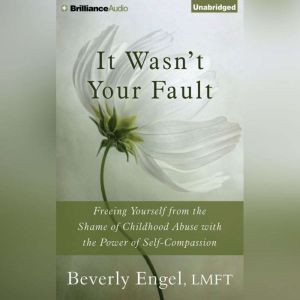 It Wasn't Your Fault Freeing Yourself from the Shame of Childhood Abuse with the Power of Self-Compassion, Beverly Engel