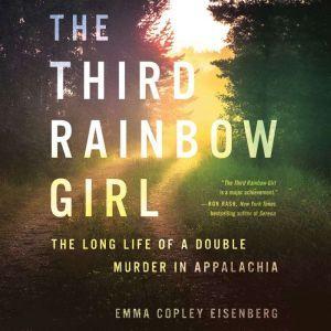 The Third Rainbow Girl: The Long Life of a Double Murder in Appalachia, Emma Copley Eisenberg