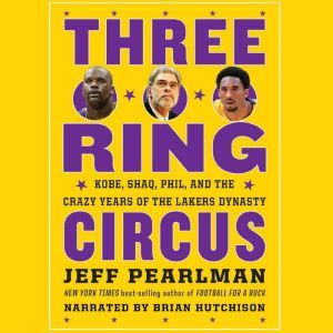 Three-Ring Circus Kobe, Shaq, Phil, and the Crazy Years of the Lakers Dynasty, Jeff Pearlman