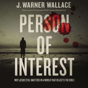 Person of Interest Why Jesus Still Matters in a World that Rejects the Bible, J. Warner Wallace