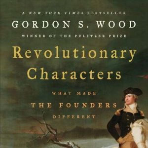Revolutionary Characters What Made the Founders Different, Gordon S. Wood