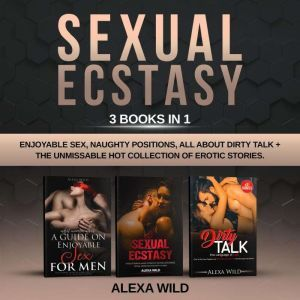 SEXUAL ECSTASY: 3 BOOKS IN 1 : Enjoyable Sex, Naughty Positions, All about Dirty Talk + The Unmissable Hot Collection of Erotic Stories. All you need to know to Experience unforgettable Hot Moments, Alexa Wild