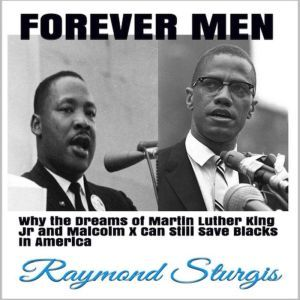 FOREVER MEN: Why the Dreams of Martin Luther King Jr and Malcolm X Can Still Save Blacks In America, Raymond Sturgis