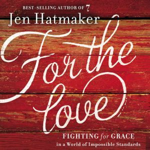 For the Love Fighting for Grace in a World of Impossible Standards, Jen Hatmaker
