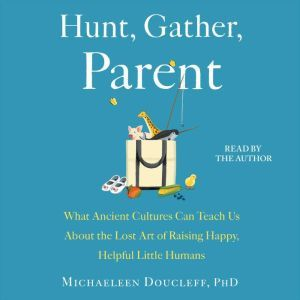 Hunt, Gather, Parent What Ancient Cultures Can Teach Us About the Lost Art of Raising Happy, Helpful Little Humans, Michaeleen Doucleff