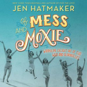 Of Mess and Moxie Wrangling Delight Out of This Wild and Glorious Life, Jen Hatmaker