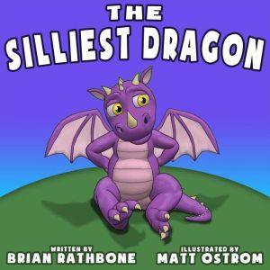 The Silliest Dragon A Bedtime Story for Kids with Dragons, Brian Rathbone