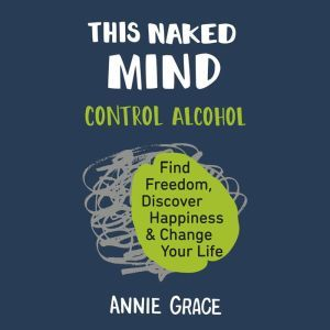 This Naked Mind Control Alcohol, Find Freedom, Discover Happiness, and Change Your Life, Annie Grace