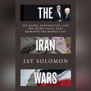 The Iran Wars Spy Games, Bank Battles, and the Secret Deals That Reshaped the Middle East, Jay Solomon