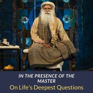 In The Presence Of The Master On Life's Deepest Questions, Sadhguru