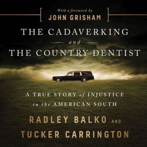 The Cadaver King and the Country Dentist A True Story of Injustice in the American South, Radley Balko