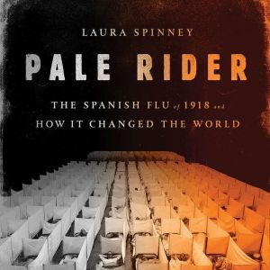 Pale Rider The Spanish Flu of 1918 and How It Changed the World, Laura Spinney