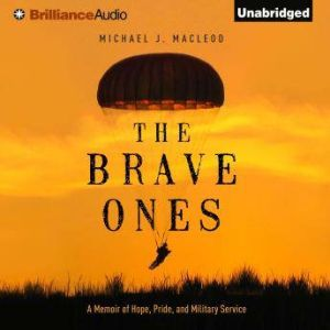 The Brave Ones A Memoir of Hope, Pride, and Military Service, Michael J. MacLeod