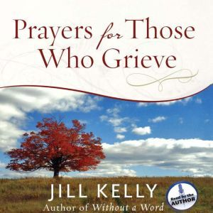 Prayers for Those Who Grieve, Jill Kelly