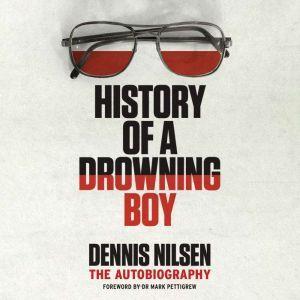 History of a Drowning Boy The Autobiography, Dennis Nilsen/Mark Pettigrew