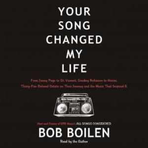 Your Song Changed My Life From Jimmy Page to St. Vincent, Smokey Robinson to Hozier, Thirty-Five Beloved Artists on Their Journey and the Music That Inspired It, Bob Boilen