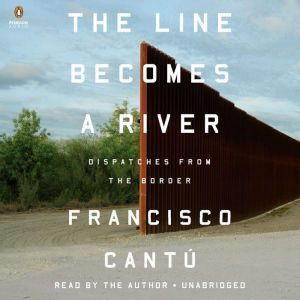 The Line Becomes a River Dispatches from the Border, Francisco CantAº