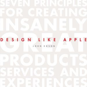 Design Like Apple Seven Principles For Creating Insanely Great Products, Services, and Experiences, John Edson