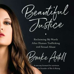 Beautiful Justice: Reclaiming My Worth After Human Trafficking and Sexual Abuse, Brooke Axtell