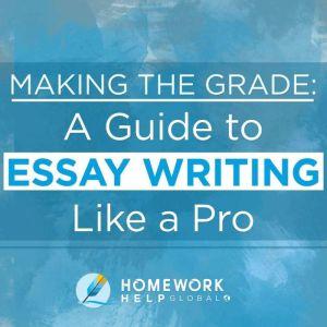 Making The Grade: A Guide to Essay Writing Like a Pro, Homework Help Global Inc.