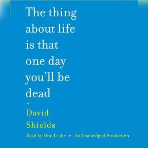 The Thing About Life Is That One Day You'll Be Dead, David Shields