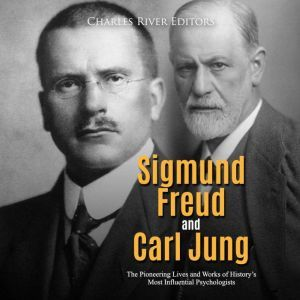 Sigmund Freud and Carl Jung: The Pioneering Lives and Works of History's Most Influential Psychologists, Charles River Editors