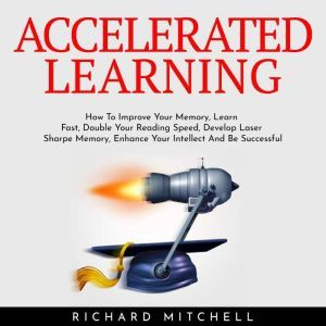 ACCELERATED LEARNING : How To Improve Your Memory, Learn Fast, Double Your Reading Speed, Develop Laser Sharpe Memory, Enhance Your Intellect And Be Successful, Richard Mitchell