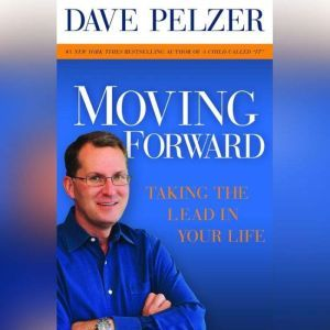 Moving Forward: Taking the Lead in Your Life, Dave Pelzer