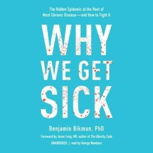 Why We Get Sick The Hidden Epidemic at the Root of Most Chronic Disease—and How to Fight It, Benjamin Bikman