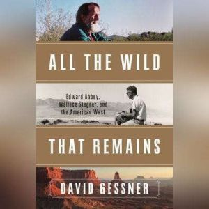 All the Wild That Remains Edward Abbey, Wallace Stegner, and the American West, David Gessner