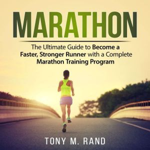 Marathon: The Ultimate Guide to Become a Faster, Stronger Runner with a Complete Marathon Training Program, Tony M. Rand