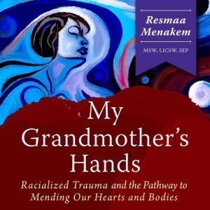 My Grandmother's Hands: Racialized Trauma and the Pathway to Mending Our Hearts and Bodies, Resmaa Menakem