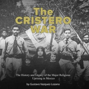 Cristero War, The: The History and Legacy of the Major Religious Uprising in Mexico, Charles River Editors