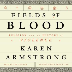 Fields of Blood Religion and the History of Violence, Karen Armstrong