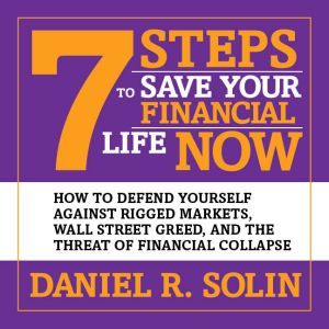 7 Steps to Save Your Financial Life Now: How to Defend Yourself Against Rigged Markets, Wall Street Greed, and the Threat of Financial Collapse, Daniel R. Solin