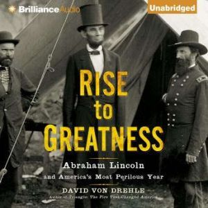 Rise to Greatness: Abraham Lincoln and America's Most Perilous Year, David Von Drehle