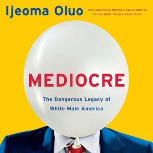 Mediocre The Dangerous Legacy of White Male America, Ijeoma Oluo